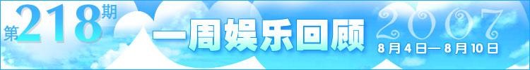 一周娱乐回顾第218期(2007.8.4-8.10)