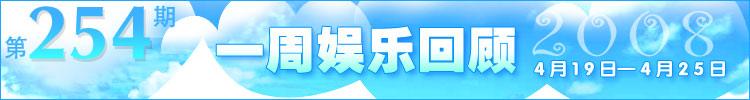 一周娱乐回顾第254期(2008.4.19-4.25)